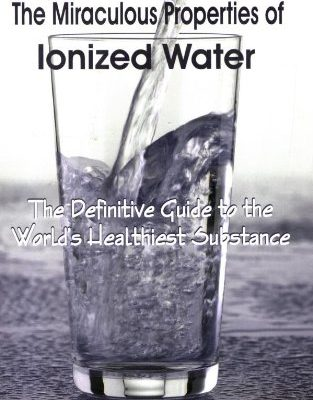 """The miraculous properties of ionized water"" the definitive guide to the world's healthiest substance"