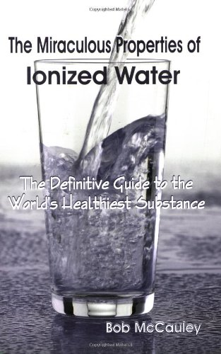 """""""The miraculous properties of ionized water"""" the definitive guide to the world's healthiest substance"""